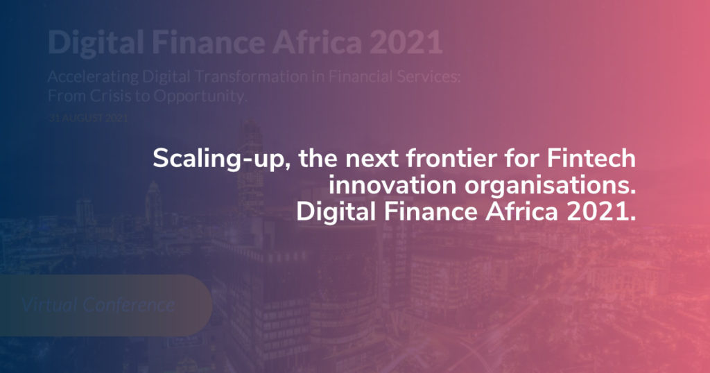 Scaling-up, the next frontier for Fintech innovation organisations. Digital Finance Africa 2021.