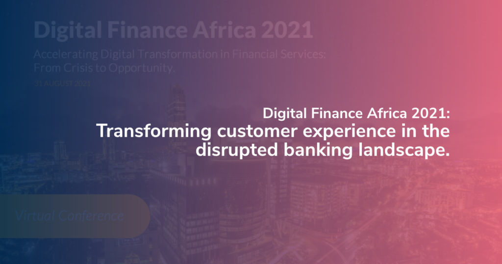 Digital Finance Africa 2021: Transforming customer experience in the disrupted banking landscape.